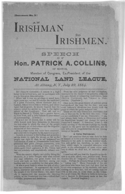 An Irishman to Irishmen. Speech of Patrick A. Collins, of Boston, member of Congress, Ex- President of the National land league, at Albany, N. Y. July 29, 1884. [Albany, 1884].