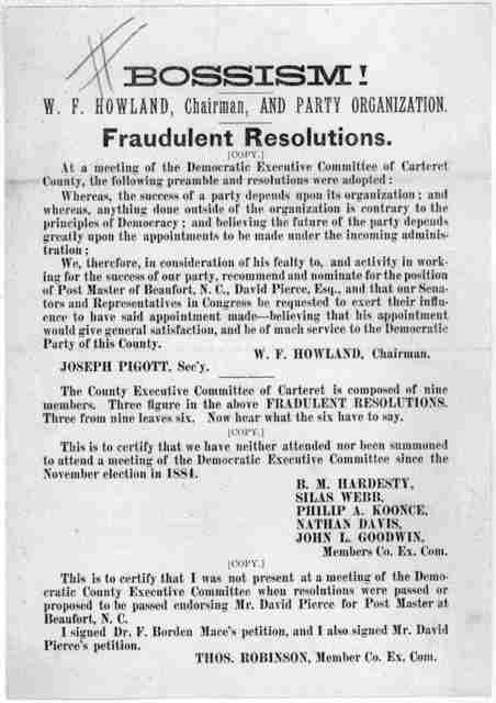 Bossism!. W. F. Howland, Chairman, and party organization. Fraudulent resolutions. At a meeting of the Democratic Executive Committee of Carteret County, the following preamble and resolutions were adopted ... 1884.
