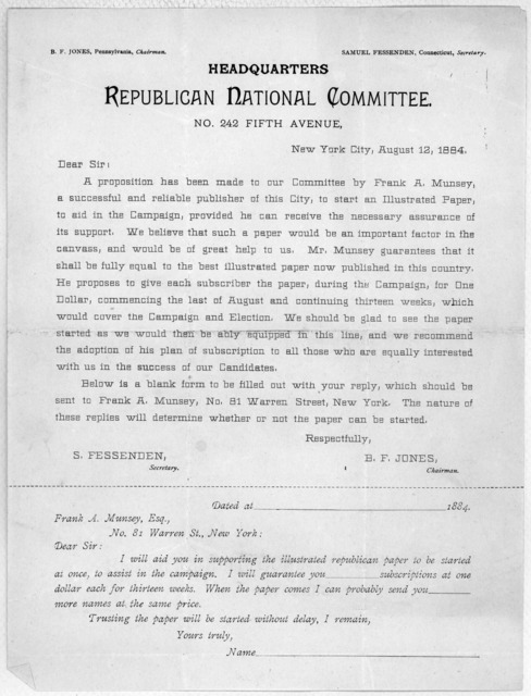 Dear Sir: A proposition has been made to our Committee by Frank A. Munsey, a successful and reliable publisher of this City, to start an illustrated paper, to aid in the campaign ... B. F. Jones, Chairman. New York City, August 2, 1884.