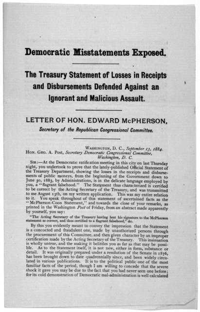 Democratic misstatements exposed. The Treasury statement of losses in receipts and disbursements defended against an ignorant and malicious assault. Letter of Hon. Edward Mc Pherson, Secretary of the Republican congressional committee. Washingto