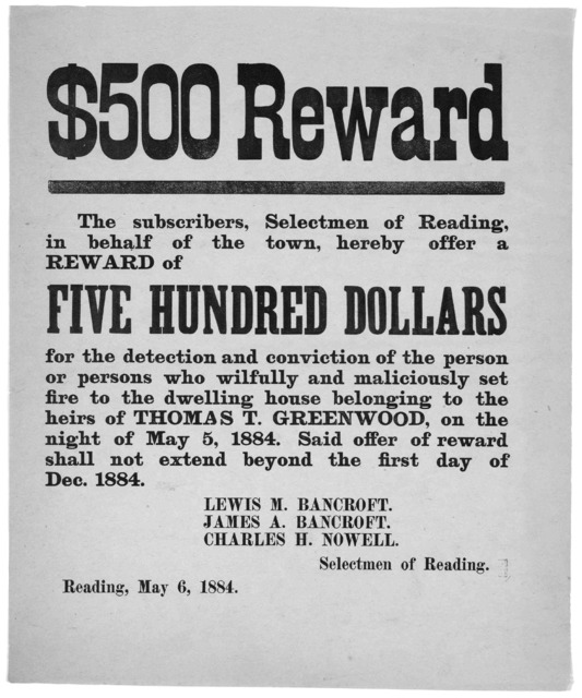 $500 reward. The subscribers, Selectmen of Reading, in behalf of the town, hereby offer a reward of five hundred dollars for the detection and conviction of the person or persons who wilfully and maliciously set fire to the dwelling house