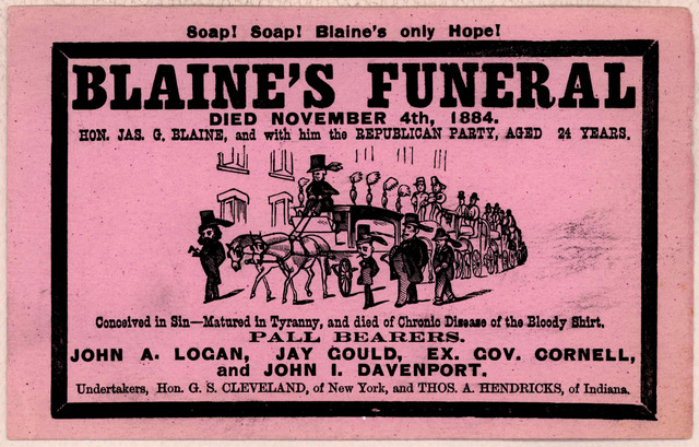 Soap! Soap! Blaine's only hope! Blaine's funeral died November 4th, 1884. Hon. Jas. G. Blaine, and with him the Republican party, aged 24 years ... Pall bearers, John A. Logan, Jay Gould, Ex. Gov. Cornell, and John I. Davenport. Undertakers, Hon