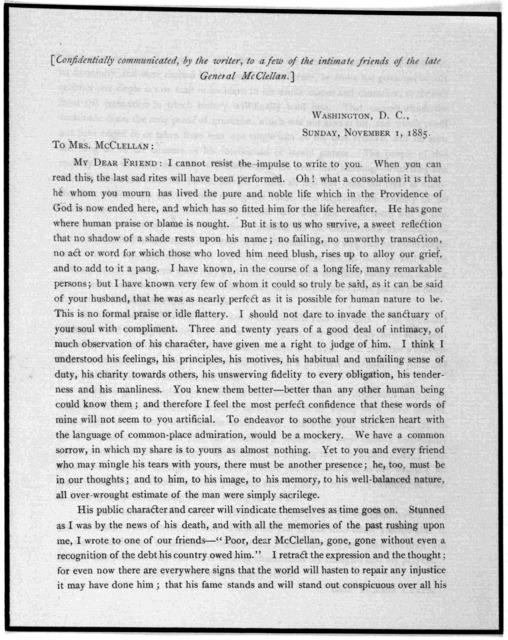 [Confidentially communicated, by the writer, to a few of the intimate friends of the late General McClellan.] Washington, D. C., Sunday November 1, 1885. To Mrs. McClellan: My dear friend: I cannot resist the impluse to write to you. When you ca