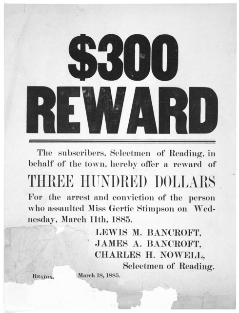 $300 reward. The subscribers, Selectmen of Reading, in behalf of the town, hereby offer a reward of three hundred dollars for the arrest and conviction of the person who assaulted Miss Gertie Stimpson on Wednesday, March 11th, 1885 ... Se