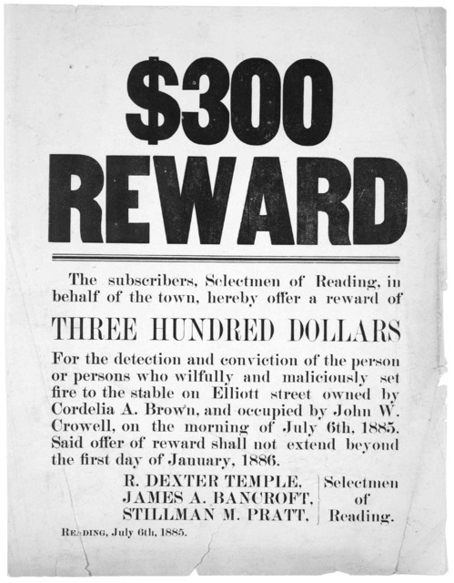 $300 reward. The subscribers, Selectmen of Reading, in behalf of the town, hereby offer a reward of three hundred dollars for the detection and conviction of the person or persons who wilfully and maliciously set fire to the stable on Ell