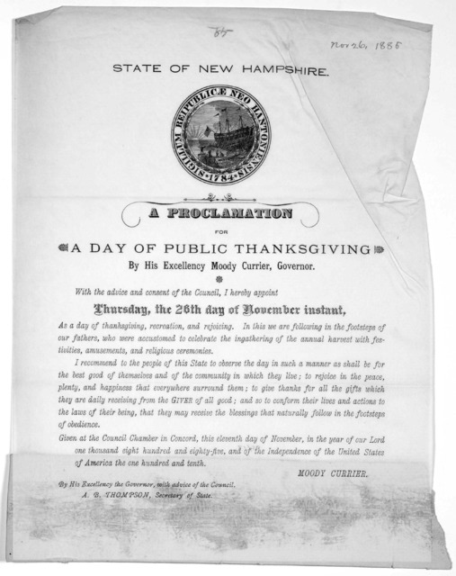 State of New Hampshire. A proclamation for a day of public thanksgiving by His Excellency Moody Currier, Governor ... I hereby appoint Thursday, the 26th day of November instant as a day of thanksgiving, recreation, and rejoicing ... Given at th