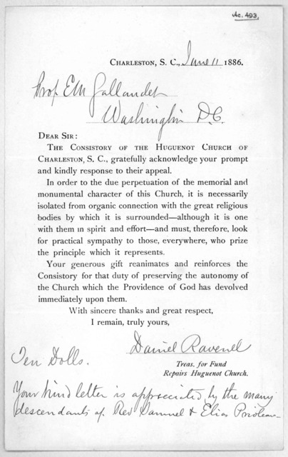 Charleston, S. C. June 11, 1886. Dear Sir: The consistory of the Huguenot church of Charleston, S. C. gratefully acknowledge your prompt and kindly response to their appeal ... Treas. for fund repairs Huguenot church. Charleston. S. C. 1886.