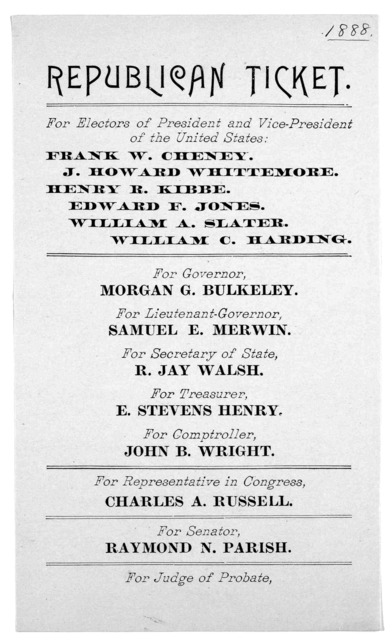 Republican ticket. For electors of President and vice-president of the United States. Frank W. Cheney. J. Howard Wittemore. Henry R. Kibbe. Edward F. Jones. William A. Slater. William G. Harding. For Governor, Morgan G. Bulkeley ... [s. l., 1888