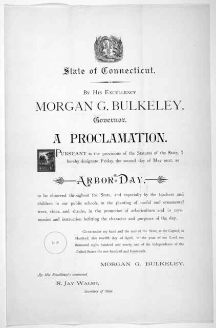 [Arms] State of Connecticut. By His Excellency Morgan G. Bulkeley, Governor. A proclamation ... I hereby designate Friday, the second day of May next, as Arbor Day ... Given under my hand ... this twelfth day of April, in the year of our Lord, o