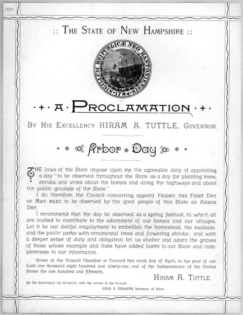 The State of New Hampshire: A proclamation By His Excellency Hiram A. Tuttle, Governor Arbor Day ... I do, therefore ... appoint Friday, the first day of May next, to be observed by the good people of this State as Arbor day ... Given at the Cou
