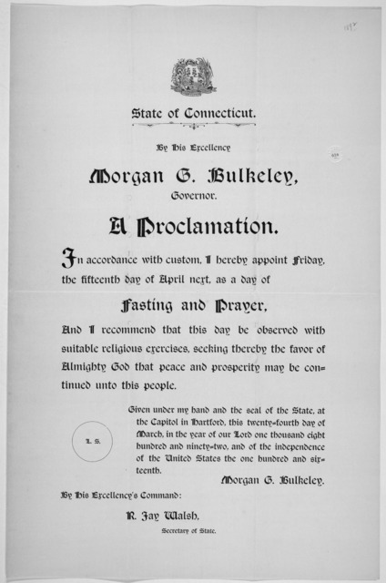 [Arms] State of Connecticut. By His Excellency Morgan G. Bulkeley, Governor. A proclamation. In accordance with custom, I hereby appoint Friday, the fifteenth day of April next, as a day of fasting and prayer ... Given under my hand ... this twe