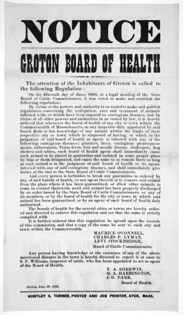 Notice. Groton Board of health. The attention of the inhabitants of Groton is called to the following regulation. [regarding quarantine of animals] Board of health. Groton, June 28, 1893. Ayer, Mass. Huntley S. Turner, Poster and Job Printer [18