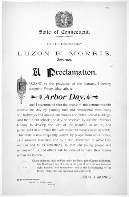 [Arms] State of Connecticut. By His Excellency Luzon B. Morris, Governor. A proclamation. Pursuant to the provisions of the statutes, I hereby designate Friday, May 4th, as Arbor day ... Given under my hand ... this nineteenth day of April, in t