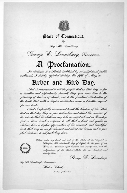 [Arms] State of Connecticut. By His Excellency George E. Lounsbury, Governor. A proclamation ... I hereby appoint Friday, the fifth of May as arbor and bird day ... Given under my hand ... this nineteenth day of April, in the year of our Lord, o