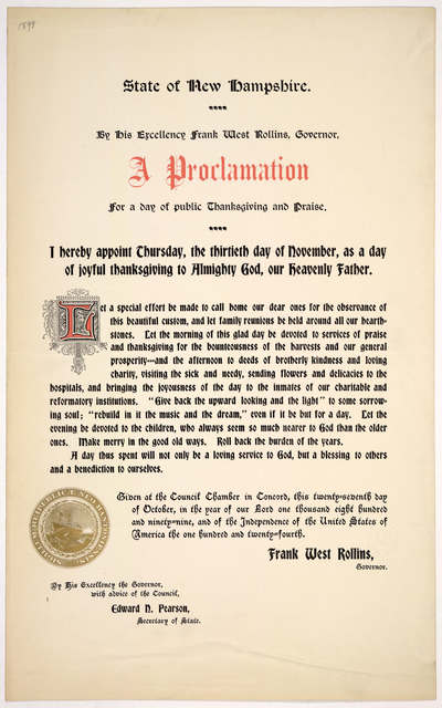 State of New Hampshire. By His Excellency Frank West Rollins, Governor. A proclamation for a day of public thanksgiving and praise. I hereby appoint Thursday, the thirtieth day of November, as a day of joyful thanksgiving to Almighty God ... Giv