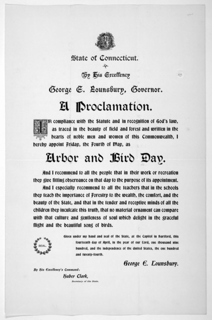 [Arms] State of Connecticut. By His Excellency George E. Lounsbury, Governor. A proclamation ... I hereby appoint Friday, the fourth of May, as arbor and bird day ... Given under my hand ... this fourteenth day of April, in the year of our Lord,