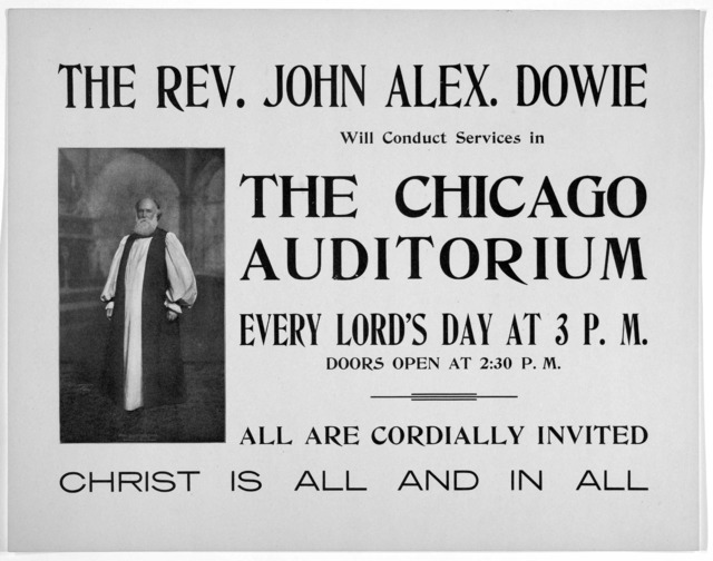 The Rev. John Alex. Dowie will conduct services in the Chicago auditorium every Lord's day at 3 P. M. doors open at 2:30 P. M. All are cordially invited. Christ is all and in all. [190-].