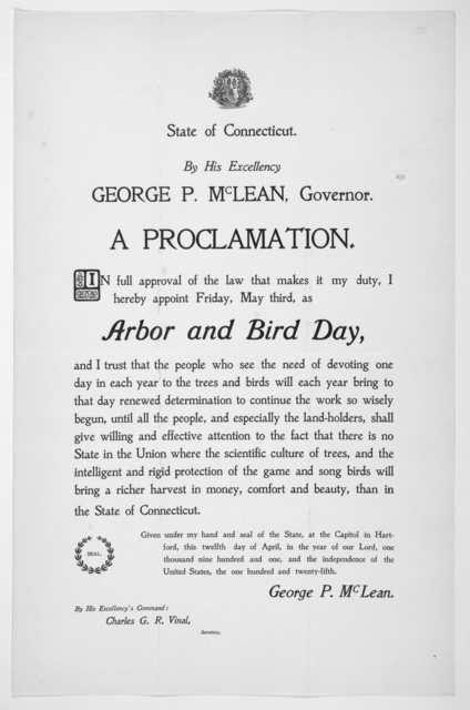 [Arms] State of Connecticut. By His Excellency George P. McLean, Governor. A proclamation. In full approval of the law ... I hereby appoint Friday, May third, as arbor and bird day ... Given under my hand, and the seal of the State, at the Capit