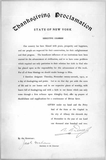 Thanksgiving proclamation. State of New York. Executive chamber ... I therefore designate Thursday November twenty-seventh, 1902 as a day of thanksgiving and praise ... Given under my hand and the privy seal of the state at the capital in the ci