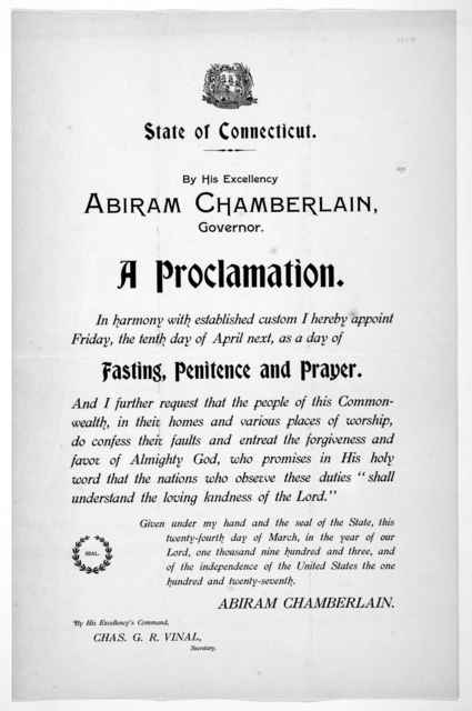 [Arms] State of Connecticut. By His Excellency Abiram Chamberlain, Governor. A proclamation. In harmony with established custom I hereby appoint Friday, the tenth day of April next, as a day of fasting, penitence and prayer ... Given under my ha