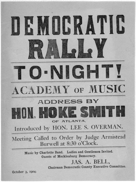 Democratic rally to-night! Academy of music. Address by Hon. Hoke Smith, of Atlanta. Introduced by Hon. Lee S. Overman. Meeting called to order by Judge Armistead Burwell at 8:30 o'clock. Music by Charlotte Band. Ladies and gentlemen invited. Gu
