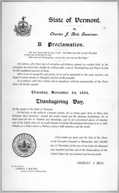 State of Vermont. By Charles J. Bell, Governor. A proclamation .... I do hereby appoint Thursday, November 24, 1904. Thanksgiving day for the people of the State of Vermont ... Given under my hand and the seal of the State ... this twelfth day o