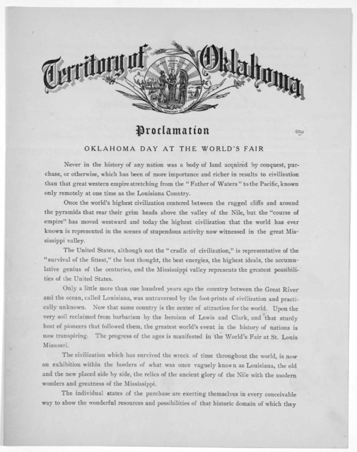 Territory of Oklahoma. Proclamation. Oklahoma day at the world's fair ... Oklahoma has secured September sixth, nineteen hundred and four as a day to be set apart by the World's fair management especially for her benefit. ... Given under my hand