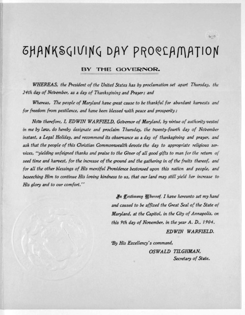 Thanksgiving day proclamation. By the Governor ... Now therefore, I, Edwin Warfield ... do hereby designate and proclaim Thursday, the twenty-fourth day of November instant, a legal holiday, and recommend its observance as a day of thanksgiving