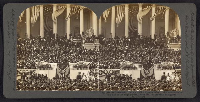 """We have faith that we shall not prove false to the memories of the men of the mightly past,"" President Roosevelt's inaugural address, 1905"