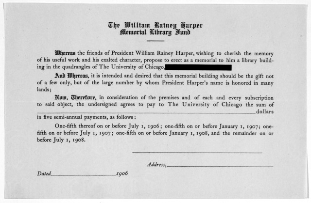 Now therefore, in consideration of the premises and of each and every subscription to said object, the undersigned agrees to pay to the University of Chicago the sum of [blank] dollars in five semi-annual payments, as follows ... 1906.