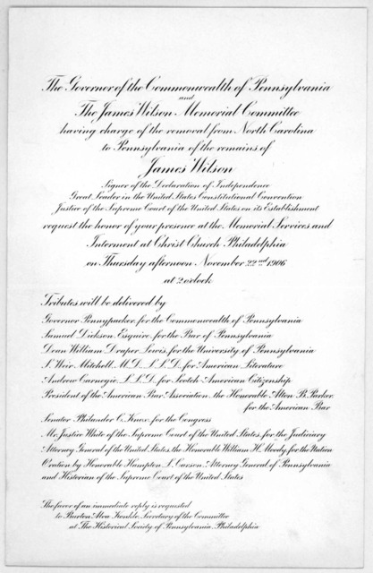 The governor of the Commonwealth of Pennsylvania and The James Wilson memorial committee having charge of the removal from North Carolina to Pennsylvania of the remains of James Wilson. ... request your presence at the memorial services ... on T