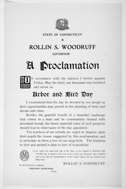 [Arms] State of Connecticut. Rollin S. Woodruff Governor. A proclamation ... I hereby appoint Friday, May the third, one thousand nine hundred and seven as arbor and bird day ... Given under my hand ... this twelfth day of April, in the year of