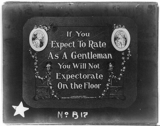 If you expect to rate as a gentleman, you will not expectorate on the floor