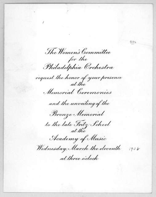 The women's committee for the Philadelphia orchestra requests the honor of your presence at the memorial ceremonies and the unveiling of the Bronze memorial to the late Fritz Scheed at the Academy of Music. Wednesday, March the eleventh [1908] a