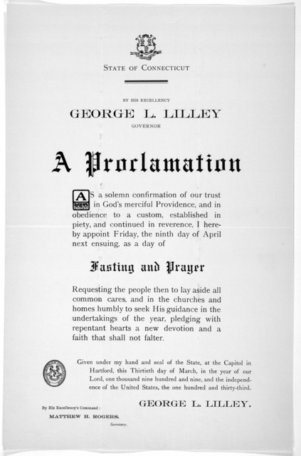 [Arms] State of Connecticut. By His Excellency George L. Lilley Governor. A proclamation ... I hereby appoint Friday, the ninth day of April next ensuing, as a day of fasting and prayer ... Given under my hand ... this thirtieth day of March, in