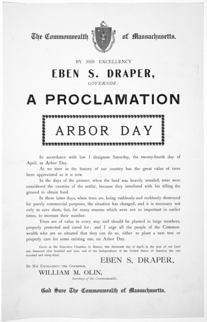 The Commonwealth of Massachusetts. By His Excellency Eben S. Draper. Governor: a proclamation. Arbor day .... I designate Saturday, the twenty-fourth day of April, as Arbor day ... Given at the Executive Chamber, in Boston, this thirteenth day o