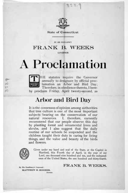 [Arms] State of Connecticut. By His Excellency Frank B. Weeks Governor. A proclamation ... I hereby proclaim Friday, April twenty-second, as arbor and bird day ... Given under my hand ... this fourth day of April, in the year of our Lord, one th