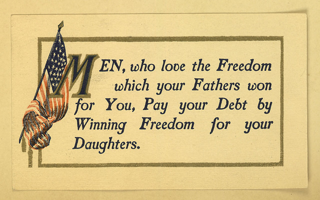 Men, who love the Freedom which your Fathers won for You, Pay your Debt by Winning Freedom for your Daughters