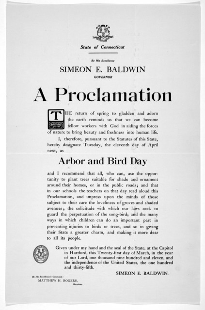 [Arms] State of Connecticut. By His Excellency Simeon E. Baldwin Governor a proclamation ... I, therefore, pursuant to the statutes of this State, hereby designate Tuesday, the eleventh day of April next, as arbor and bird day ... Given under my
