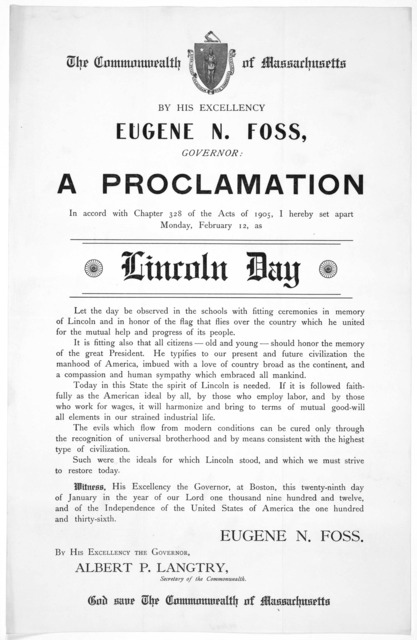 The Commonwealth of Massachusetts. By His Excellency Eugene N. Foss, Governor: A proclamation in accord with Chapter 328 of the Acts of 1905, I hereby set apart Monday, February 12, as Lincoln Day ... Witness ... this twenty-ninth day of January