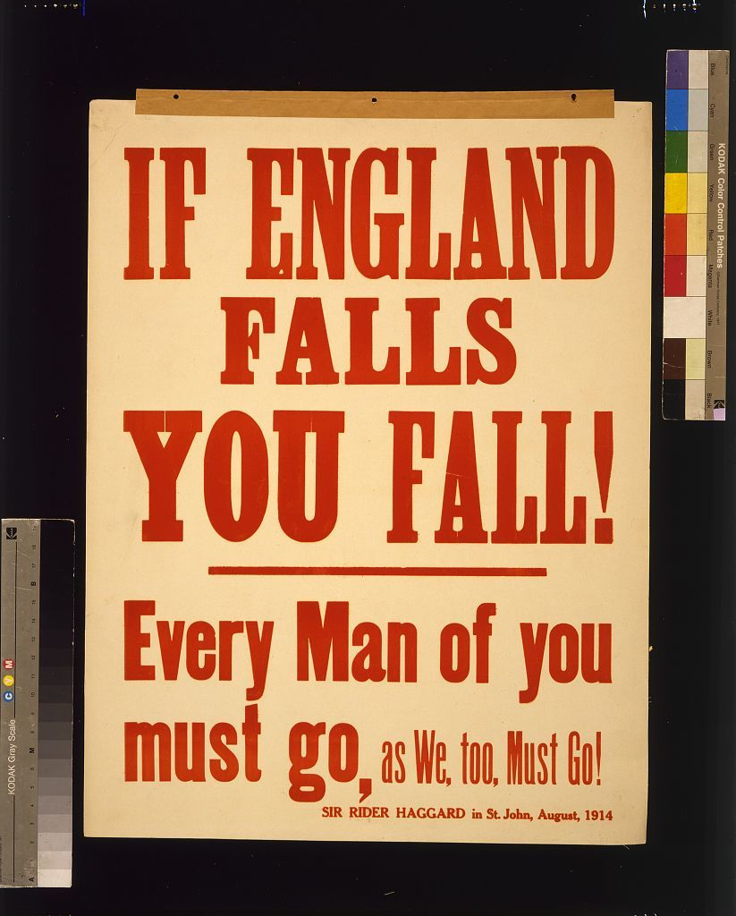 If England falls you fall! Every man of you must go, as we, too, must go! Sir Rider Haggard in St. John, August, 1914
