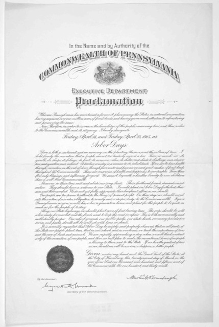 In the name and by authority of the Commonwealth of Pennsylvania. Executive department. Proclamation ... I hereby designate Friday, April 16th and Friday, April 23, 1915, as Arbor days ... Martin G. Brumbaugh.