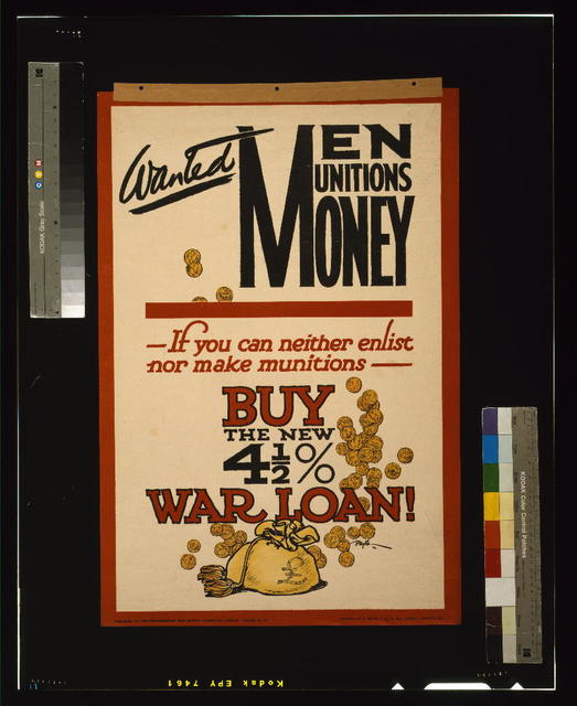 Wanted - men, munitions, money. If you can neither enlist nor make munitions, buy the new 4 1/2% war loan! / Baxter ; printed by A. White & Co., 6, Hill Street, Finsbury, E.C.