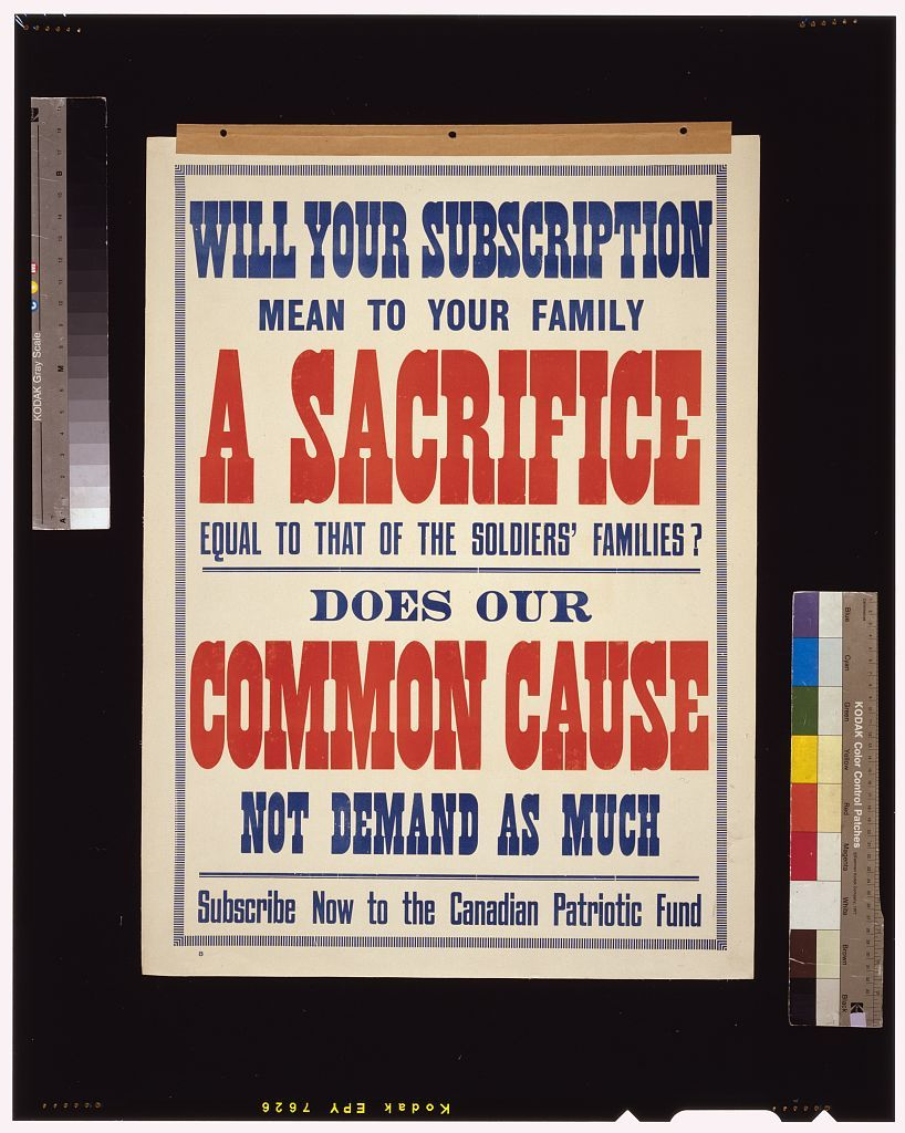 Will your subscription mean to your family a sacrifice equal to that of the soldiers' families? Does our common cause not demand as much[?] Subscribe now to the Canadian Patriotic Fund