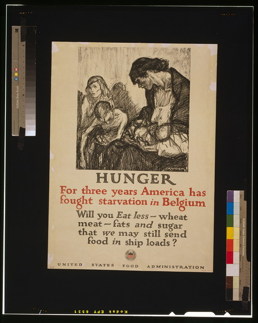 Hunger - For three years America has fought starvation in Belgium Will you eat less wheat, meat, fats and sugar that we may still send food in ship loads? / / Raleigh.