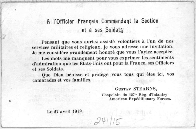 To the commanding officer of a French platoon and the men of his command. Thinking you might desire to attend one of our military church services, I extend an invitation to you and I am highly gratified that you have accepted ... Gustav Stearns,