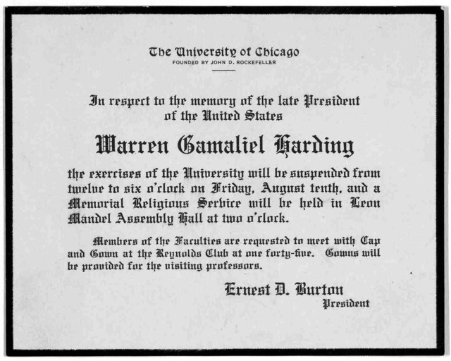 The University of Chicago ... In respect to the memory of the late President of the United States Warren Gamaliel Harding the exercises of the University will be suspended from twelve to six o'clock on Friday, August tenth, and a memorial religi
