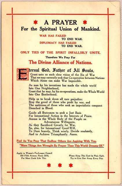 A prayer for the spiritual union of mankind. War has failed to end war. Diplomacy has failed to end war. Only ties of the spirit infallibly unite. Therefore we pray for the divine alliance of nations ... Women's pro-league council. [New York 192