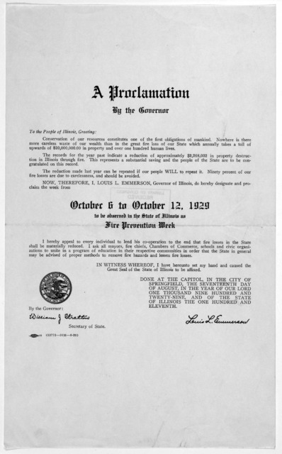 A proclamation by the Governor ... I Louis L. Emmerson, Governor of Illinois, do hereby designate and proclaim the week from October 6 to October 12, 1929 to be observed in the State of Illinois as fire prevention week ... Louis L. Emmerson.