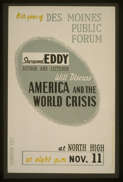 "Sherwood Eddy, author and lecturer, will discuss ""America and the world crisis"" 8th year of Des Moines Public Forum / / designed & made by Iowa Art Program, W.P.A."